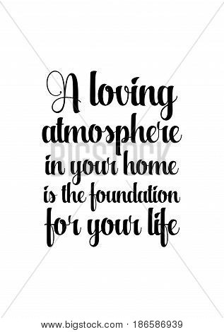 Handwritten lettering positive quote about love to valentines day. A loving atmosphere in your home is the foundation for your life.