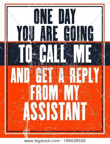 Inspiring motivation quote with text One Day You Are Going To Call Me And Get a Reply From My Assistant. Vector typography poster design concept. Distressed old metal sign texture.