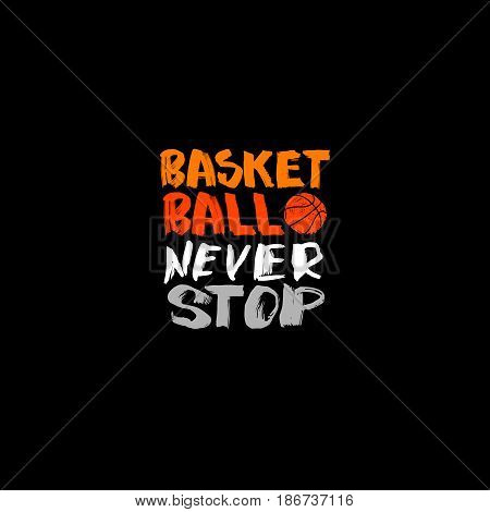 Basketball. The handwritten short phrases hand-drawing lettering. Print on the T-shirt. Sports inscription never stop. Vector illustration, Caligraphy abstract ball.