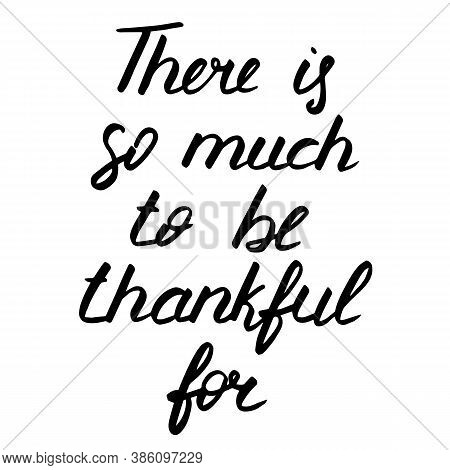Thanksgiving Day Lettering, Vector Illustration. There Is So Much To Be Thankful For Phrase. Calligr