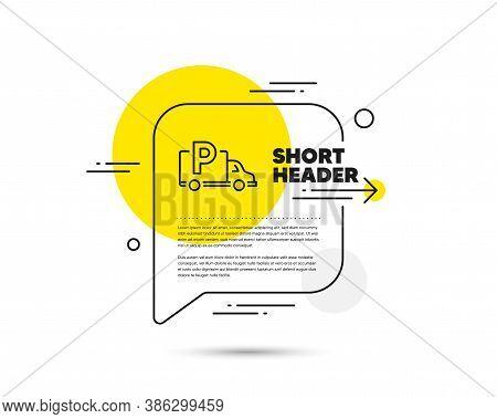 Truck Parking Line Icon. Speech Bubble Vector Concept. Car Park Sign. Transport Place Symbol. Truck