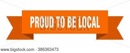 Proud To Be Local Ribbon. Proud To Be Local Isolated Band Sign. Banner