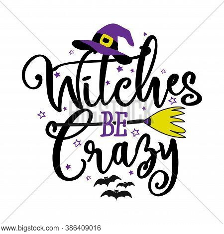 Witches Be Crazy - Halloween Quote On White Background With Broom, Bats And Witch Hat. Good For T-sh