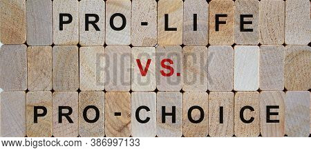 Wooden Blocks Form The Words 'pro-life Vs. Pro-choice'. Beautiful Wooden Background. Female Right On