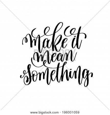 make it mean something black and white hand lettering inscription motivation and inspiration quote, calligraphy vector illustration