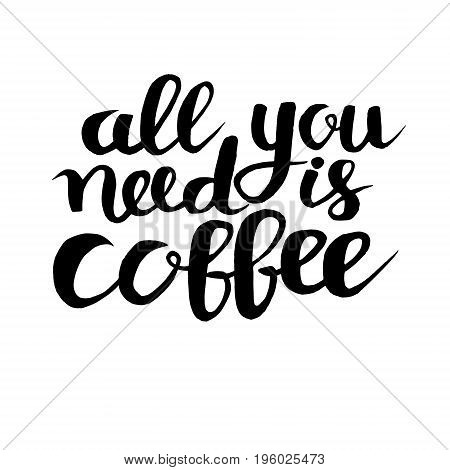 All you need is coffe phrase hand drawn typography poster. Black ink hand draw vector illustration. Vintage poster for coffee shop. Motivation quote decoration for print. Isolated on white background