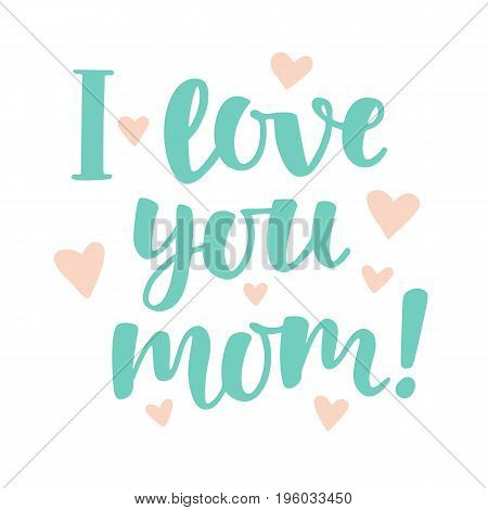 I love you, mom. Cute hand lettering. Mothers day greeting in trendy mint and coral colors. Vector modern calligraphy. Typographic design for gift cards, posters, labels, tags, t-shirt print