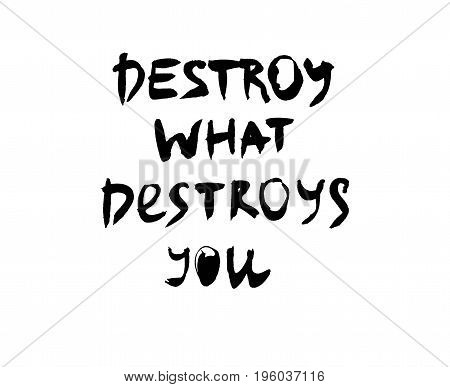 Destroy what destroys you. Handwritten quote. Modern calligraphy.  Black on white