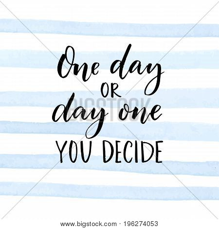 One day or day one. You decide. Motivational quote about start
