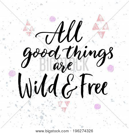 All good things are wild and free. Inspirational quote for posters and t-shirt