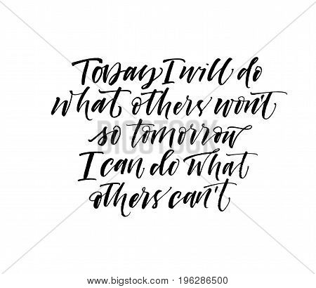 Today I will do what others won't so tomorrow I can do what others can't phrase. Ink illustration. Modern brush calligraphy. Isolated on white background.