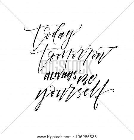 Today tomorrow always be yourself phrase. Ink illustration. Modern brush calligraphy. Isolated on white background.