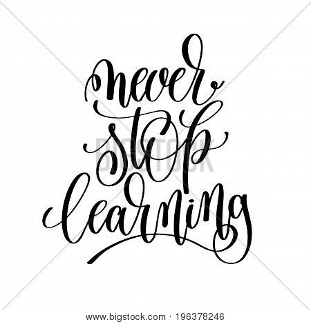 never stop learning black and white hand written lettering positive quote, motivation and inspiration modern calligraphy phrase, printable wall art poster, vector illustration