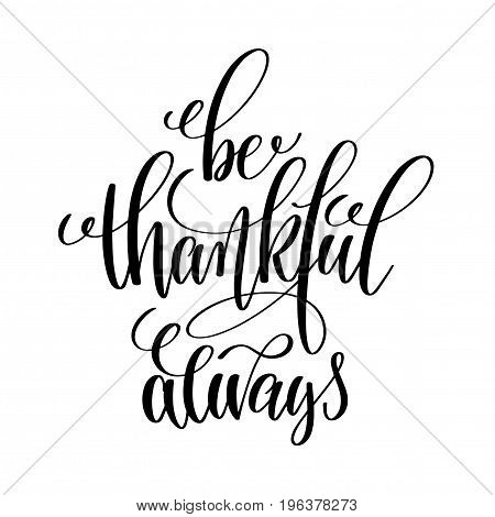 be thankful always black and white hand written lettering positive quote, motivation and inspiration modern calligraphy phrase, printable wall art poster, vector illustration