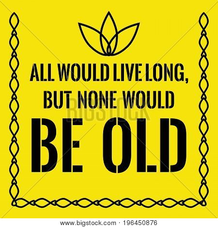 Motivational quote. All would live long, but none would be old. On yellow background.