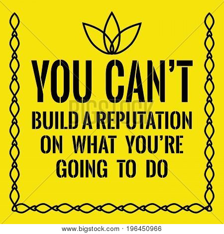 Motivational quote. You can't build a reputation on what you're going to do. On yellow background.