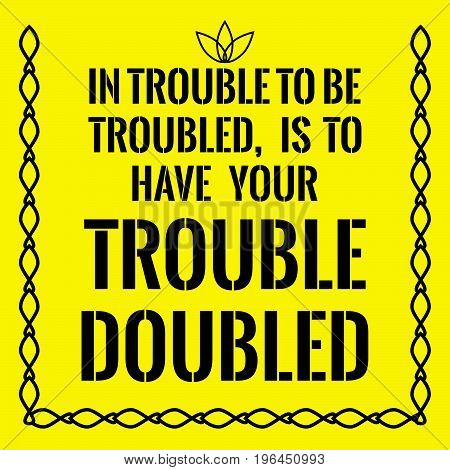Motivational quote. In trouble to be troubled, Is to have your trouble doubled. On yellow background.