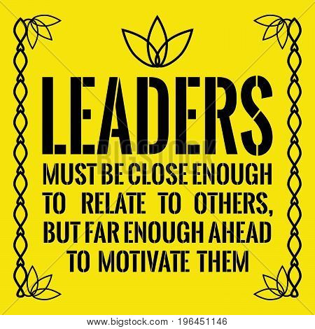 Motivational quote. Leaders must be close enough to relate to others, but far enough ahead to motivate them. On yellow background.