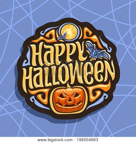 Vector logo for Halloween holiday: art sign with flying bats on moon background, lettering title text - happy halloween, orange pumpkin with scary face on blue cobweb pattern, halloween gothic design.