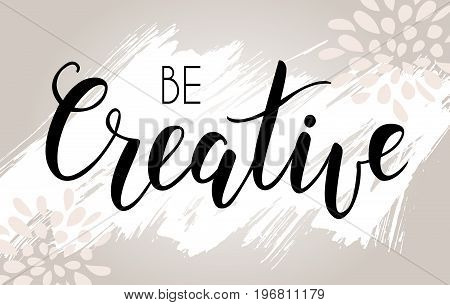 Be creative hand lettering phrase on light grunge background.  Modern calligraphy inspirational quote. Vector illustration.