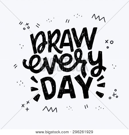 Draw Every Day Hand Drawn Lettering Inscription With Doodle Elements. Typographic Text Calling For I