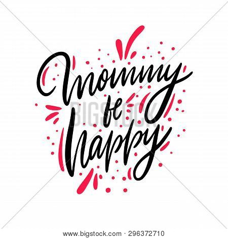 Mommy be happy lettering. Hand drawn vector illustration. Isolated on white background. poster