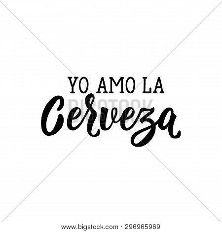 Yo Amo La Cerveza. Lettering. Translation From Spanish -i Love Beer. Modern Vector Brush Calligraphy