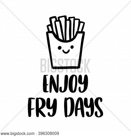 The Hand-drawing Inscription: Enjoy Fry Days. Pun, Meaning Enjoy French Fries On Friday. Kawaii Char