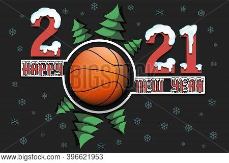 Happy New Year 2021 And Basketball Ball With Christmas Trees On An Isolated Background. Snowy Number