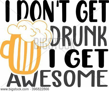 I Don T Get Drunk I Get Awesome On The White Background. Vector Illustration