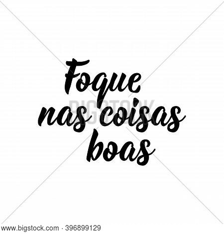 Brazilian Lettering. Translation From Portuguese - Focus On The Good. Modern Vector Brush Calligraph