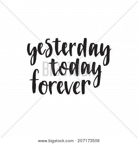 Yesterday today forever. Handwritten modern brush lettering. Vector illustration. Inspirational lettering design for posters, flyers, t-shirts, cards, invitations, stickers, banners.