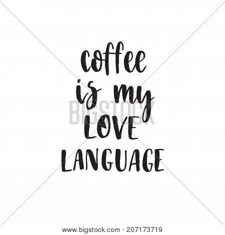 Coffe is my love language. Handwritten modern brush lettering. Vector illustration. Inspirational lettering design for posters, flyers, t-shirts, cards, invitations, stickers, banners.