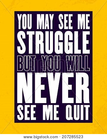 Inspiring motivation quote with text You May See Me Struggle But You Will Never See Me Quit. Vector typography poster and t-shirt design concept. Distressed old metal sign texture.