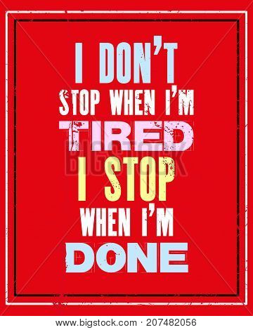 Inspiring motivation quote with text I Do Not Stop When I Am Tired I Stop When I Am Done. Vector typography poster and t-shirt design. Distressed old metal sign texture.