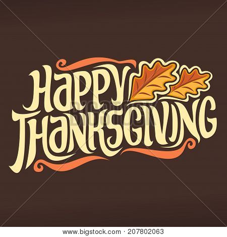 Vector poster for Thanksgiving holiday: vintage autumn logo with oak leaves on brown background for thanksgiving day, original handwritten font for text happy thanksgiving, hand lettering typography.