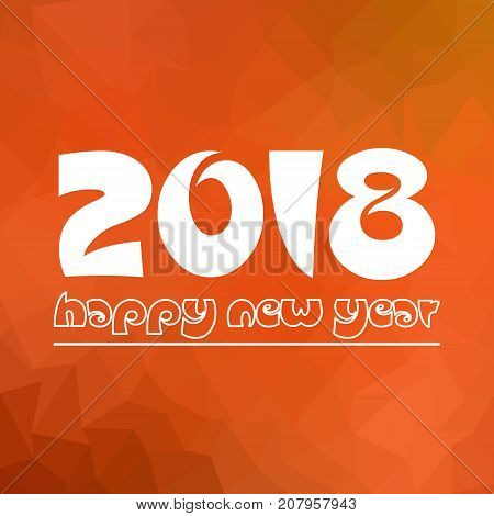 Happy New Year 2018 On Orange Low Polygon Gradient Graphic Background Eps10