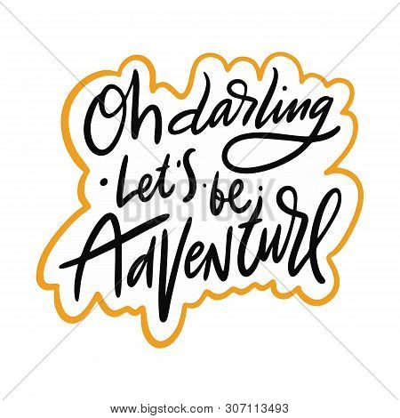 Oh Darling Lets Be Adventure Hand Drawn Vector Quote Lettering. Motivational Typography. Isolated On