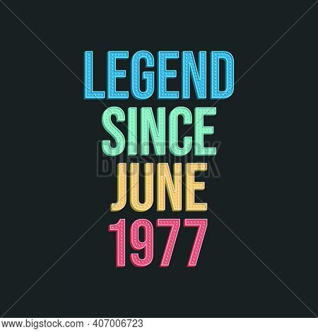 Legend Since June 1977 - Retro Vintage Birthday Typography Design For Tshirt