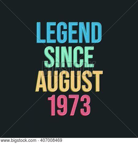 Legend Since August 1973 - Retro Vintage Birthday Typography Design For Tshirt