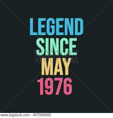 Legend Since May 1976 - Retro Vintage Birthday Typography Design For Tshirt