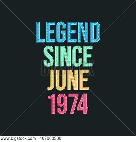 Legend Since June 1974 - Retro Vintage Birthday Typography Design For Tshirt