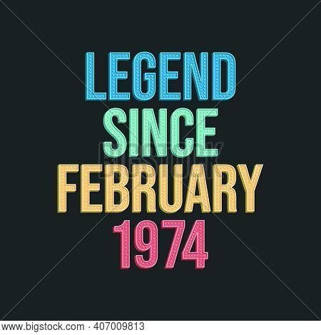 Legend Since February 1974 - Retro Vintage Birthday Typography Design For Tshirt