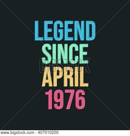 Legend Since April 1976 - Retro Vintage Birthday Typography Design For Tshirt