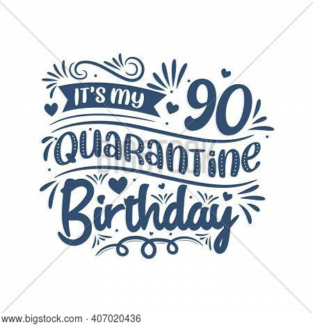 It's My 90 Quarantine Birthday, 90 Years Birthday Design. 90th Birthday Celebration On Quarantine.