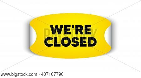 Were Closed. Adhesive Sticker With Offer Message. Business Closure Sign. Store Bankruptcy Symbol. Ye