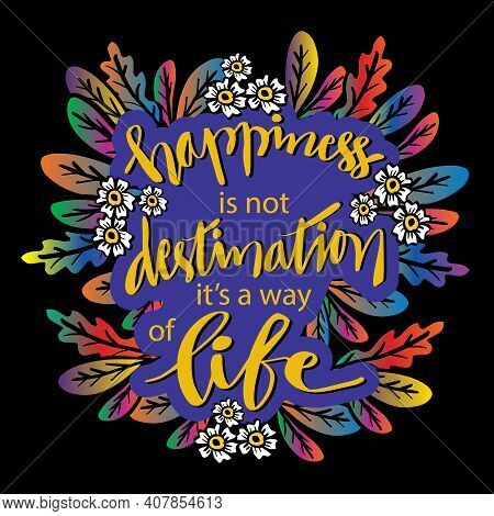 Happiness Is Not A Destination It Is A Way Of Life. Motivational Quote.