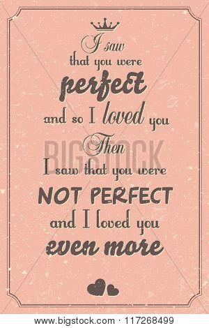 I saw that you were perfect and so I loved you.  Then I saw that you were not perfect and I loved you even more. Motivational inspirational Valentine saying, vector