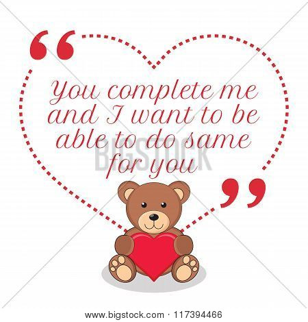 Inspirational Love Quote. You Complete Me And I Want To Be Able To Do Same For You.