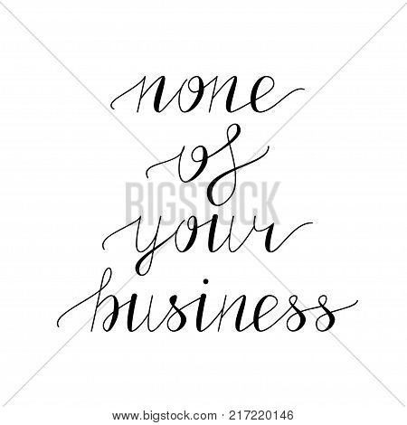 None of your business hand lettering. Vector illustration. Modern calligraphy. Isolated on white background. Lettering design for posters, t-shirts, cards, invitations, stickers, banners, advertisement.